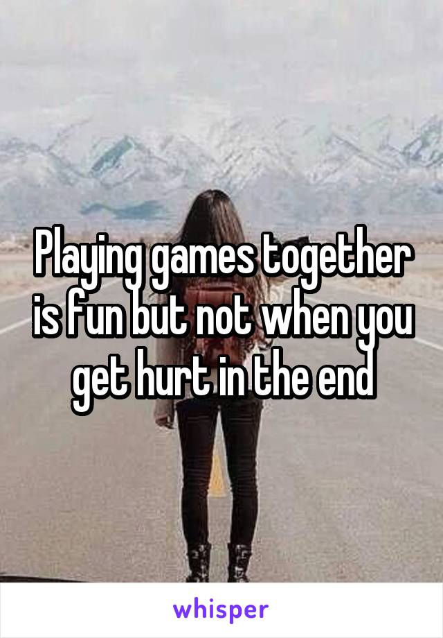 Playing games together is fun but not when you get hurt in the end