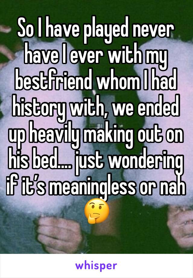 So I have played never have I ever with my bestfriend whom I had history with, we ended up heavily making out on his bed.... just wondering if it's meaningless or nah 🤔