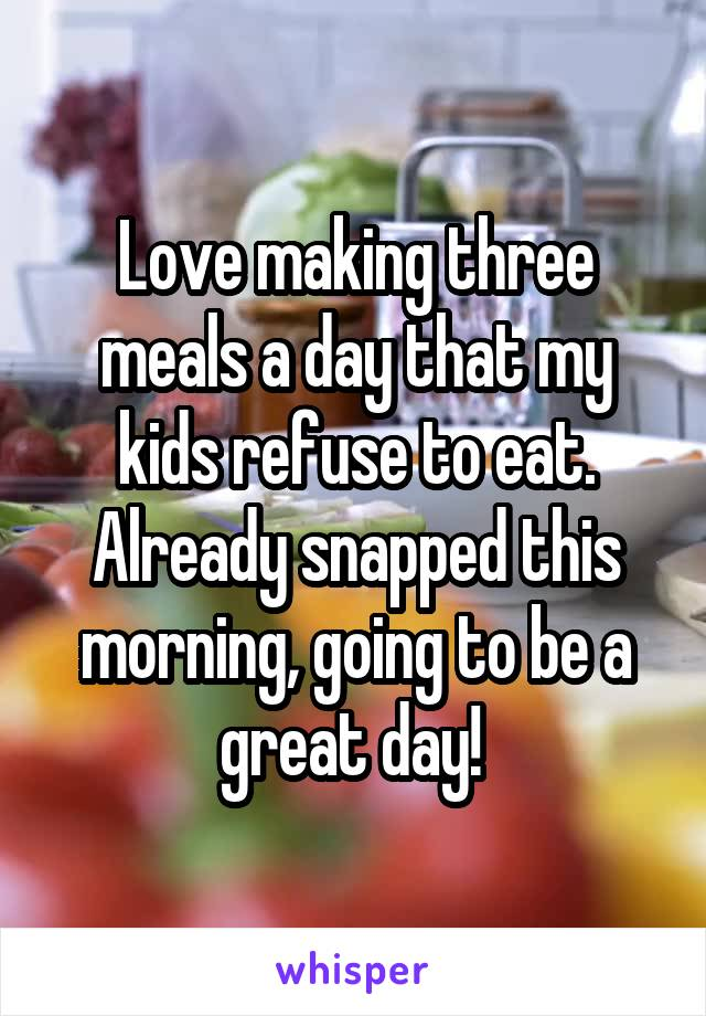 Love making three meals a day that my kids refuse to eat. Already snapped this morning, going to be a great day!