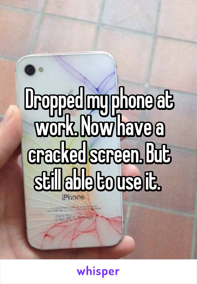 Dropped my phone at work. Now have a cracked screen. But still able to use it.