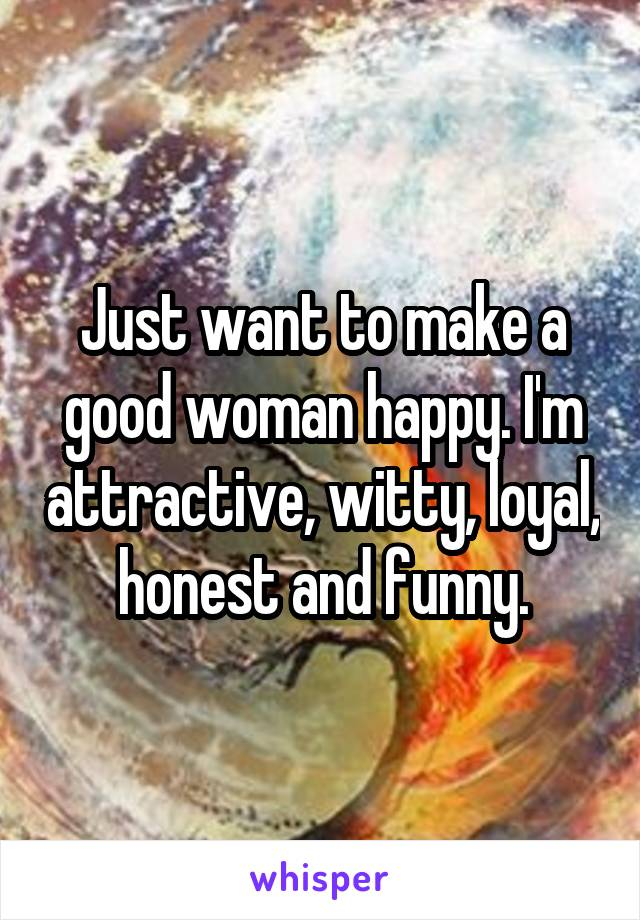 Just want to make a good woman happy. I'm attractive, witty, loyal, honest and funny.