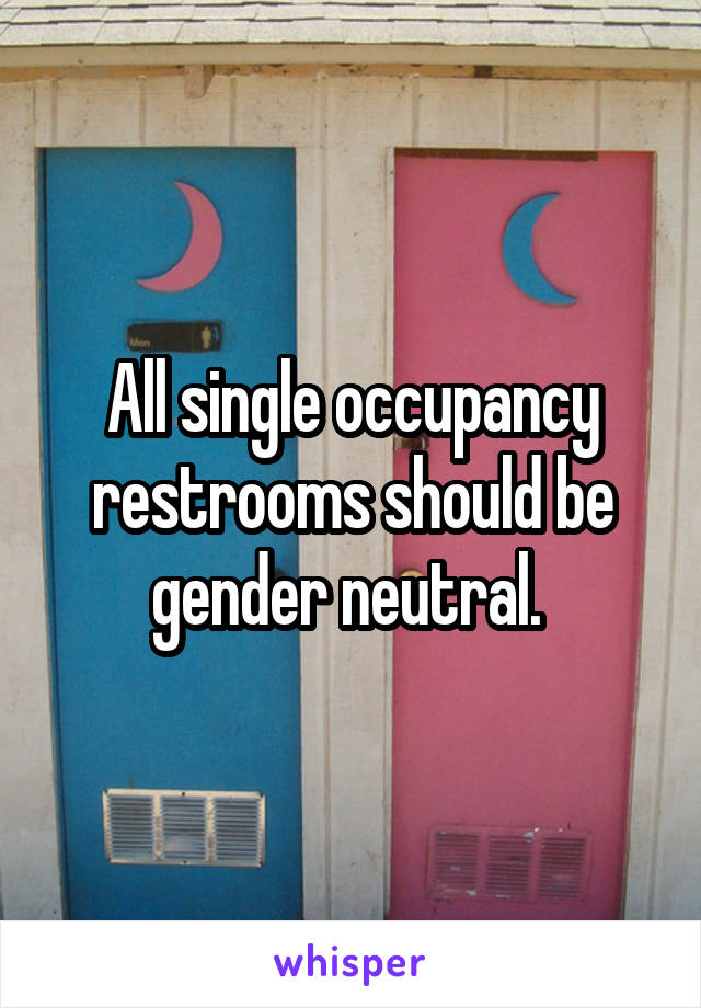 All single occupancy restrooms should be gender neutral.