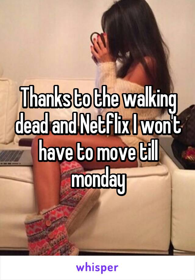 Thanks to the walking dead and Netflix I won't have to move till monday