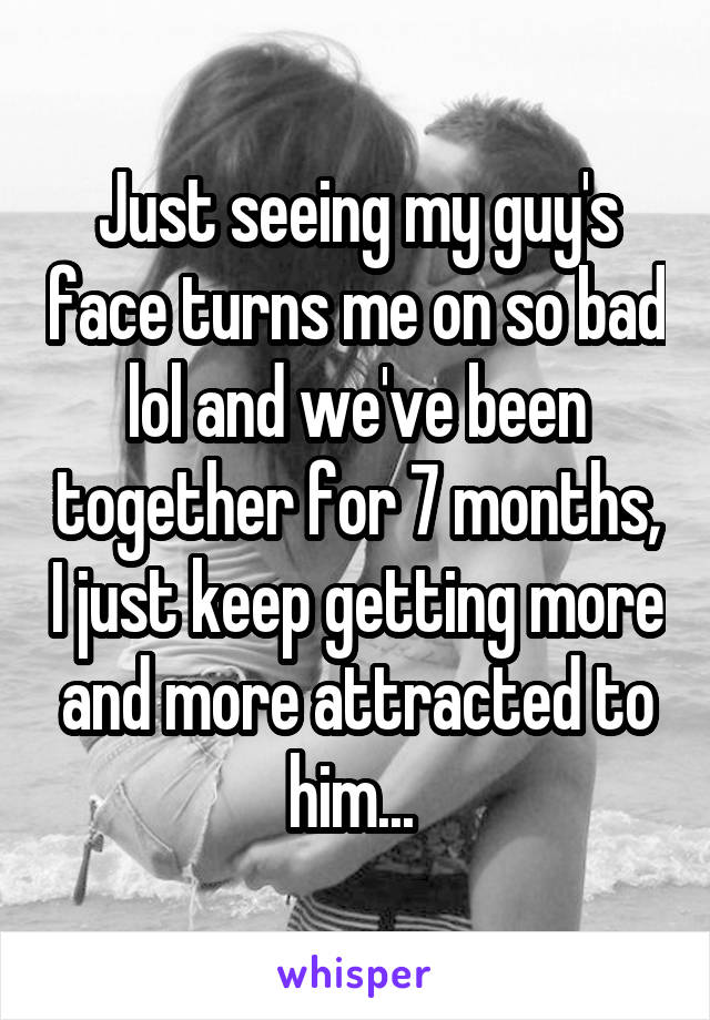 Just seeing my guy's face turns me on so bad lol and we've been together for 7 months, I just keep getting more and more attracted to him...