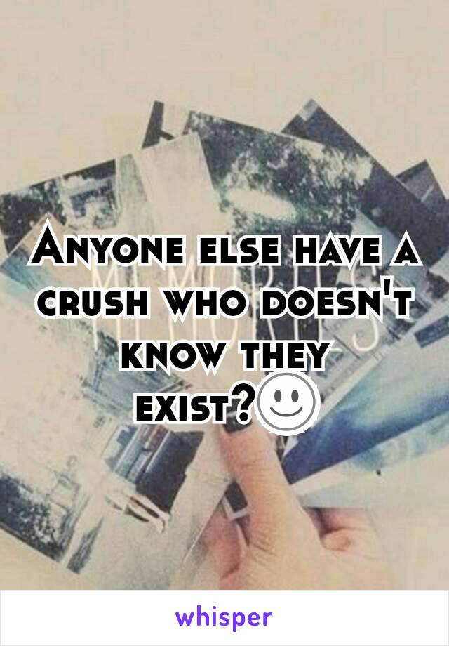 Anyone else have a crush who doesn't know they exist?☺