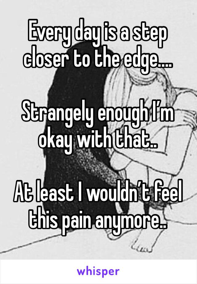 Every day is a step closer to the edge....  Strangely enough I'm okay with that..  At least I wouldn't feel this pain anymore..