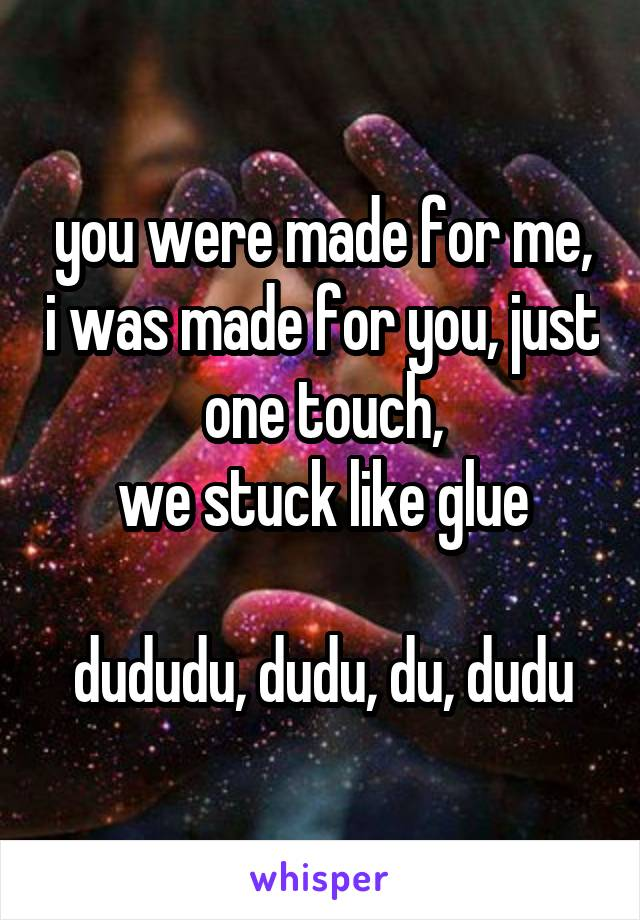 you were made for me, i was made for you, just one touch, we stuck like glue  dududu, dudu, du, dudu
