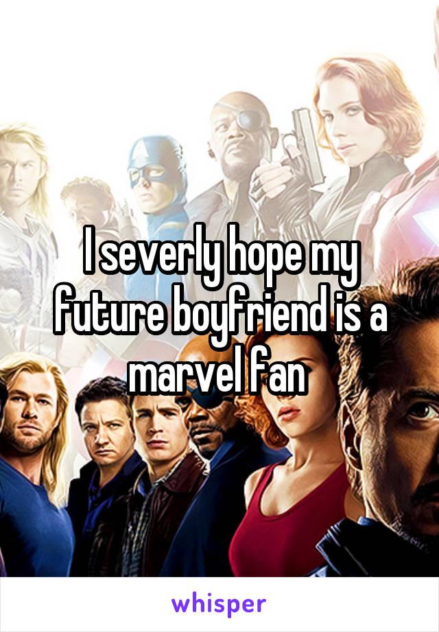 I severly hope my future boyfriend is a marvel fan
