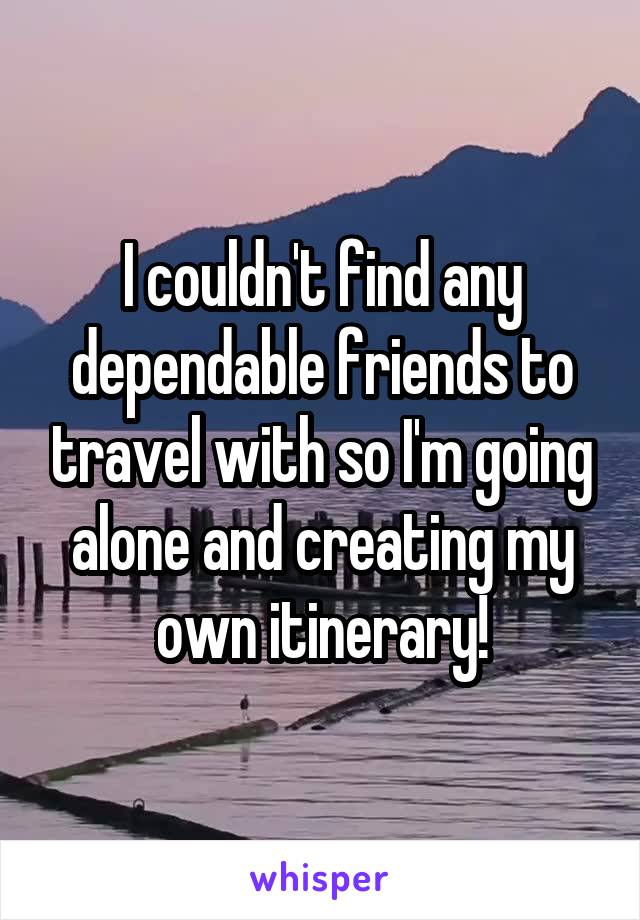 I couldn't find any dependable friends to travel with so I'm going alone and creating my own itinerary!