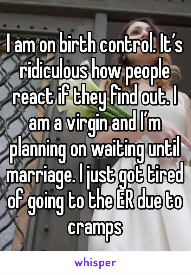 I am on birth control. It's ridiculous how people react if they find out. I am a virgin and I'm planning on waiting until marriage. I just got tired of going to the ER due to cramps
