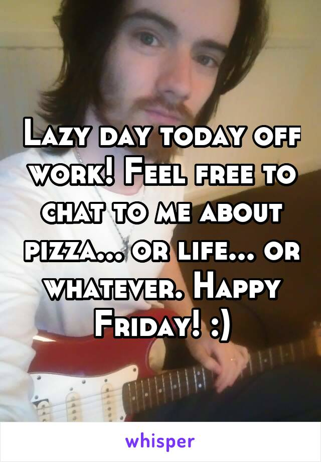 Lazy day today off work! Feel free to chat to me about pizza... or life... or whatever. Happy Friday! :)