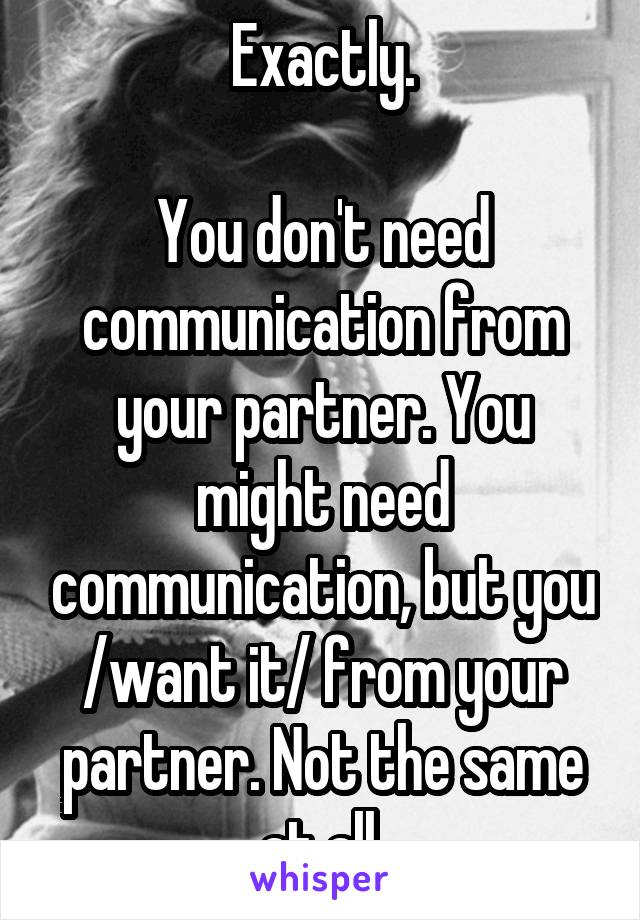 Exactly.  You don't need communication from your partner. You might need communication, but you /want it/ from your partner. Not the same at all.