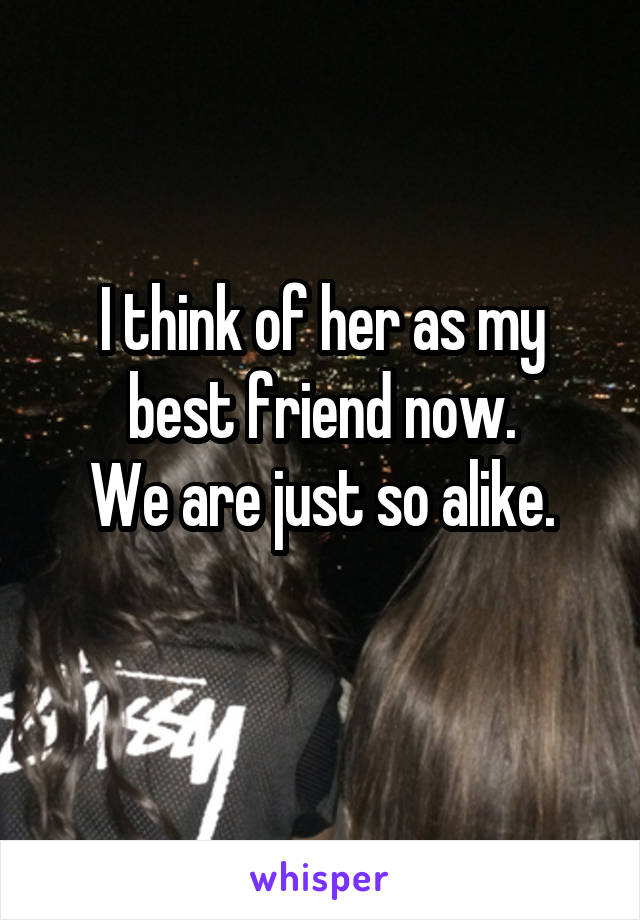 I think of her as my best friend now. We are just so alike.