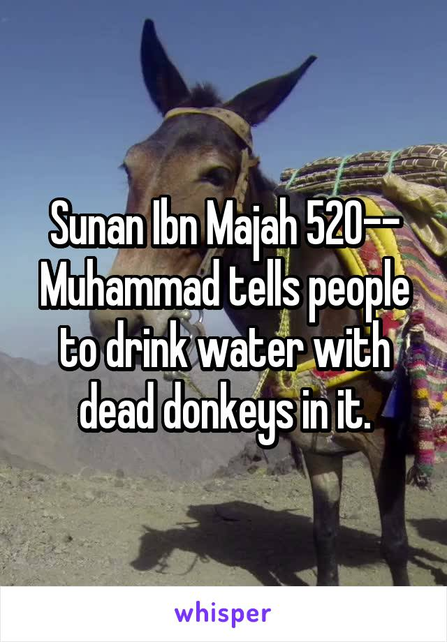 Sunan Ibn Majah 520-- Muhammad tells people to drink water with dead donkeys in it.
