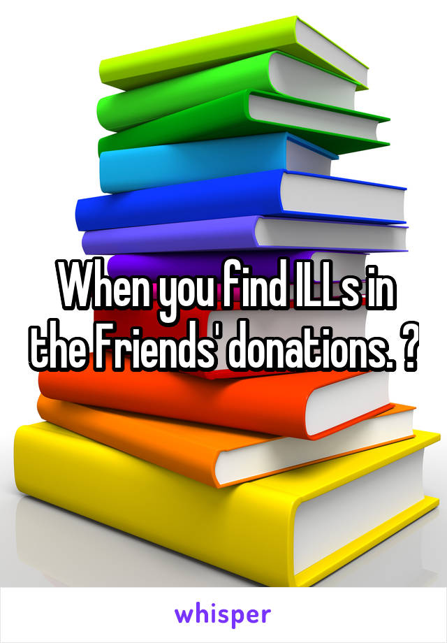 When you find ILLs in the Friends' donations. 😡
