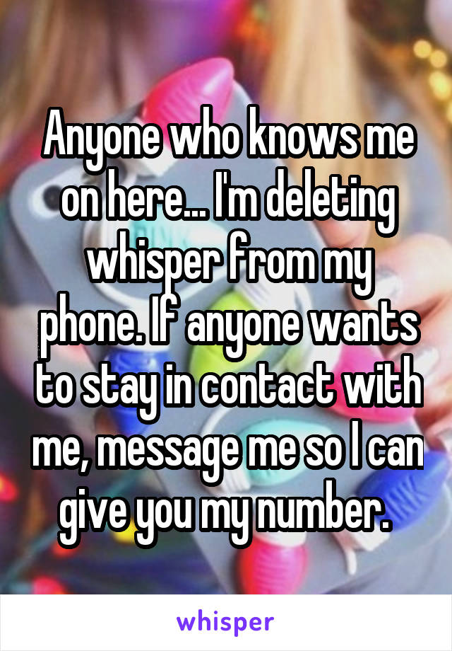Anyone who knows me on here... I'm deleting whisper from my phone. If anyone wants to stay in contact with me, message me so I can give you my number.