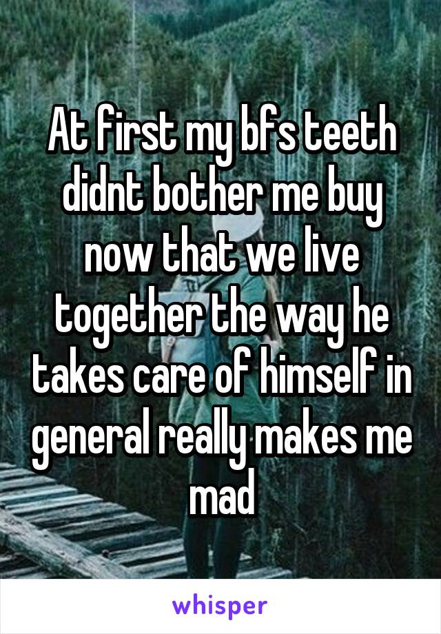 At first my bfs teeth didnt bother me buy now that we live together the way he takes care of himself in general really makes me mad