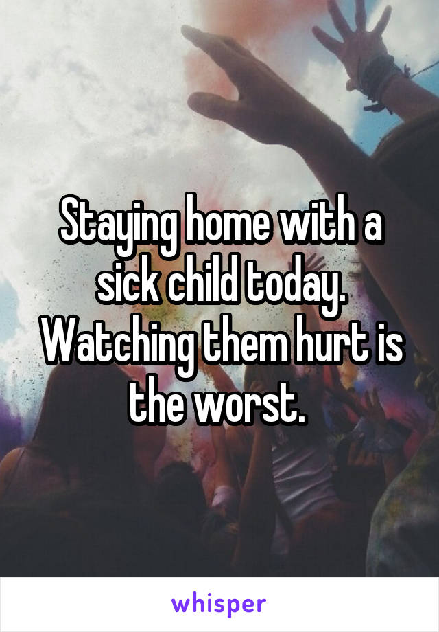 Staying home with a sick child today. Watching them hurt is the worst.