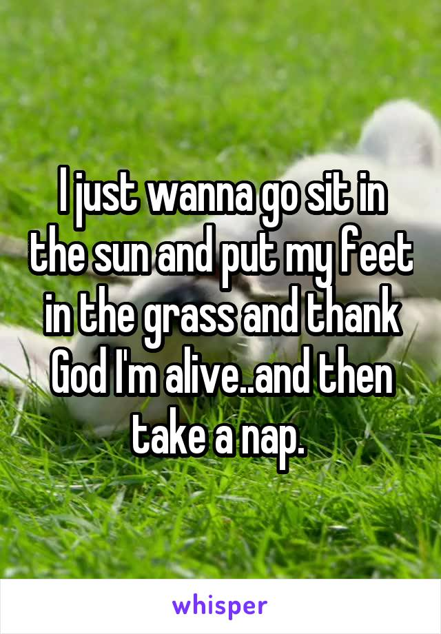 I just wanna go sit in the sun and put my feet in the grass and thank God I'm alive..and then take a nap.