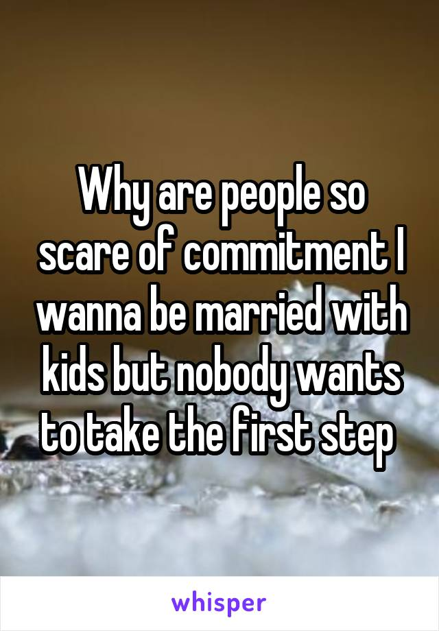 Why are people so scare of commitment I wanna be married with kids but nobody wants to take the first step