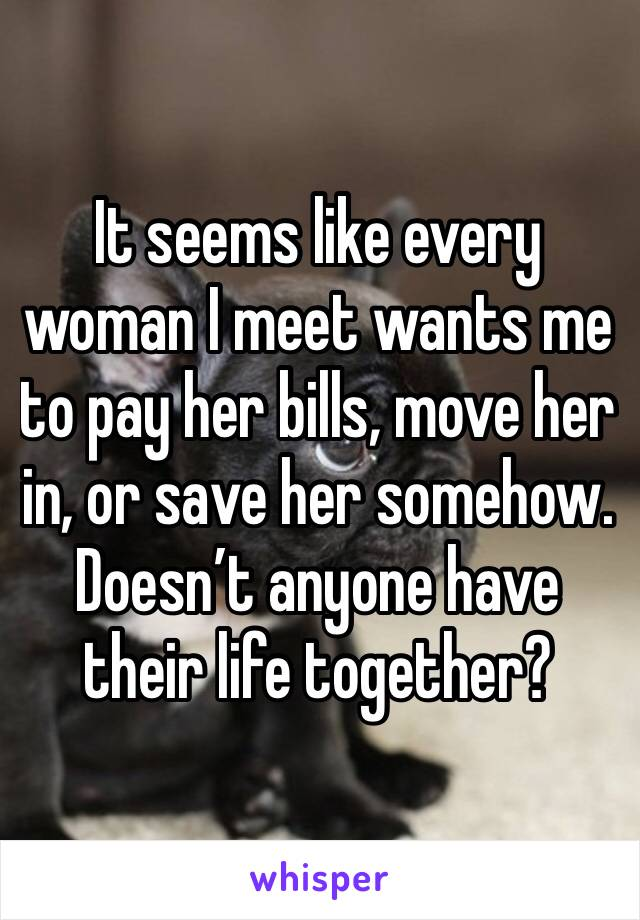 It seems like every woman I meet wants me to pay her bills, move her in, or save her somehow. Doesn't anyone have their life together?