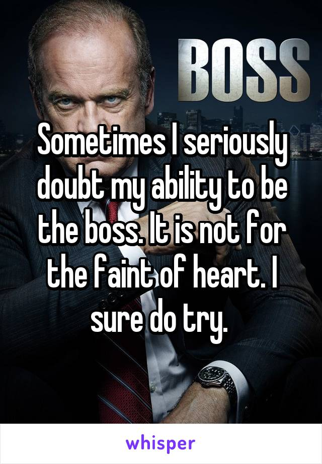 Sometimes I seriously doubt my ability to be the boss. It is not for the faint of heart. I sure do try.