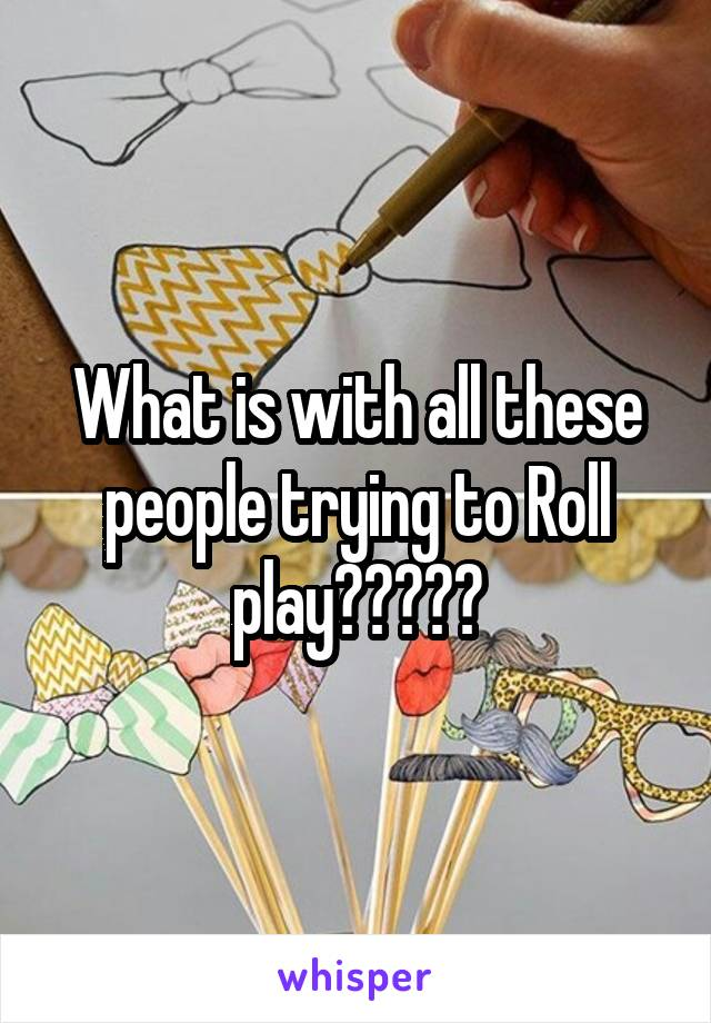 What is with all these people trying to Roll play?????