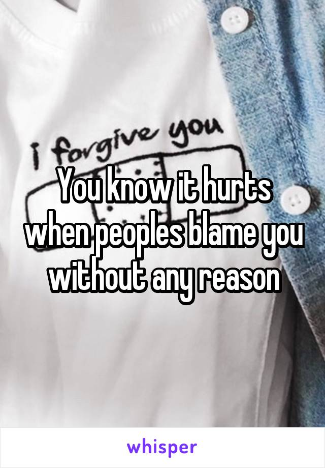 You know it hurts when peoples blame you without any reason