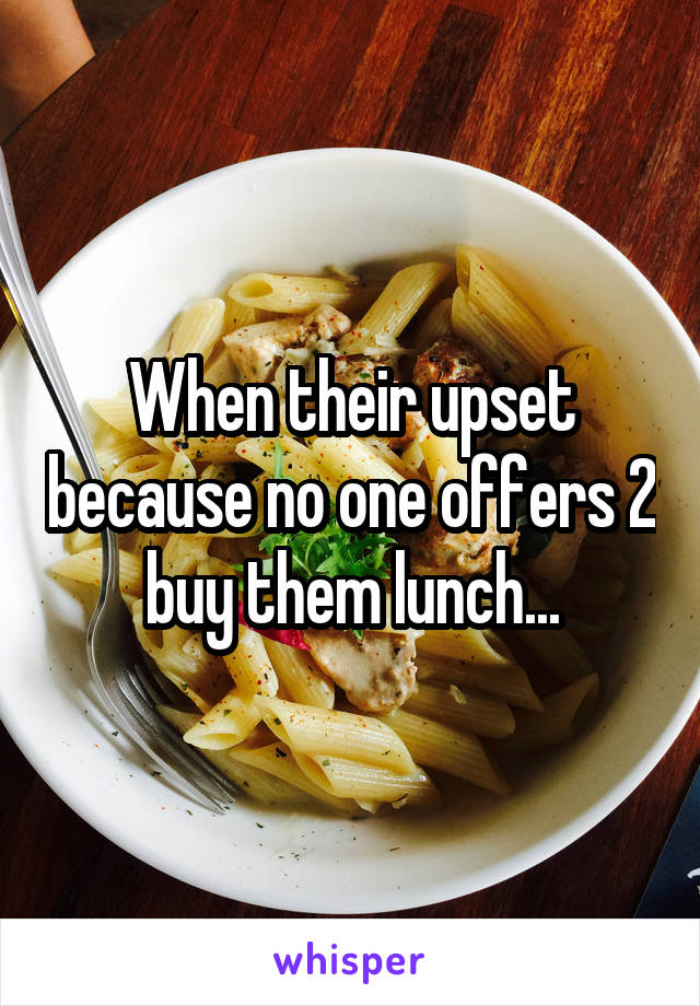 When their upset because no one offers 2 buy them lunch...