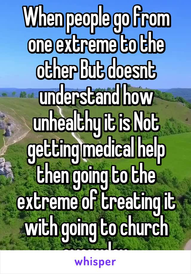 When people go from one extreme to the other But doesnt understand how unhealthy it is Not getting medical help then going to the extreme of treating it with going to church everyday.