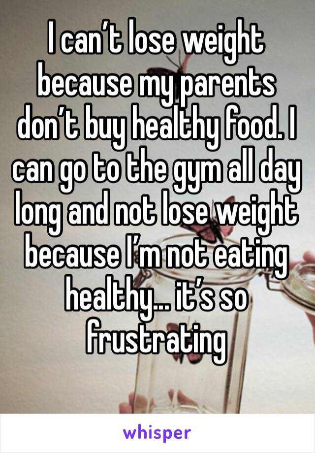 I can't lose weight because my parents don't buy healthy food. I can go to the gym all day long and not lose weight because I'm not eating healthy... it's so frustrating