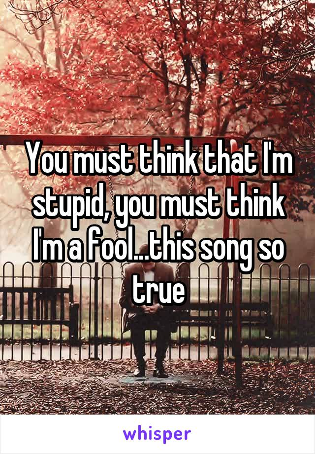 You must think that I'm stupid, you must think I'm a fool...this song so true