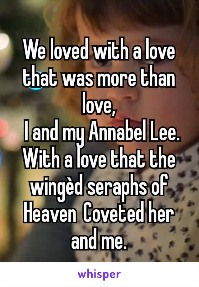 We loved with a love that was more than love, I and my Annabel Lee. With a love that the wingèd seraphs of HeavenCoveted her and me.