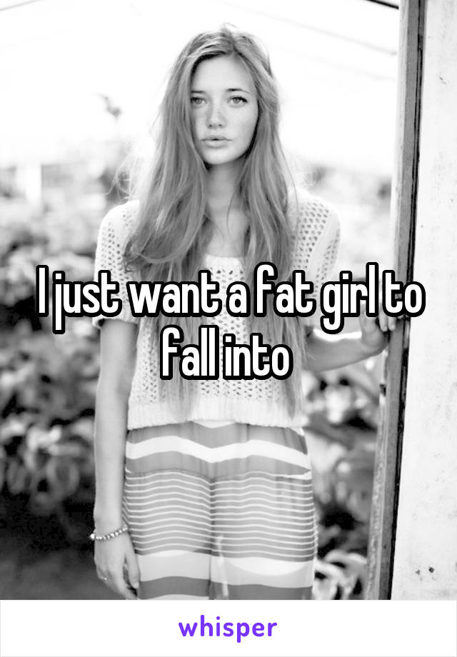 I just want a fat girl to fall into
