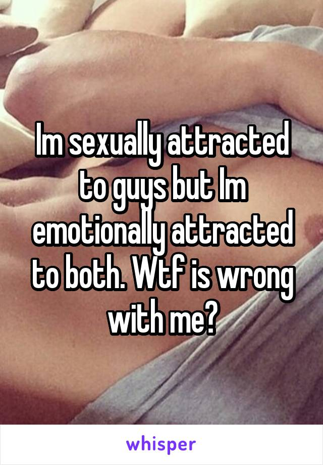 Im sexually attracted to guys but Im emotionally attracted to both. Wtf is wrong with me?