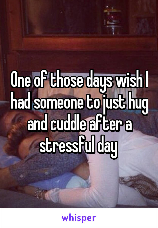 One of those days wish I had someone to just hug and cuddle after a stressful day