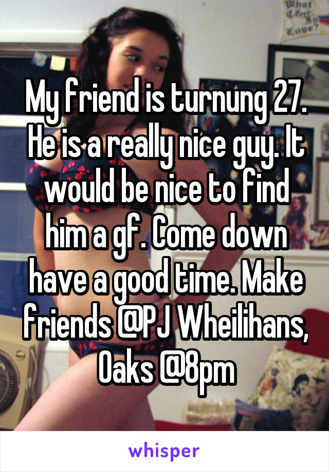 My friend is turnung 27. He is a really nice guy. It would be nice to find him a gf. Come down have a good time. Make friends @PJ Wheilihans, Oaks @8pm