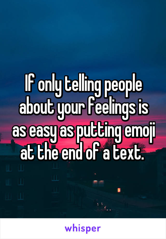 If only telling people about your feelings is as easy as putting emoji at the end of a text.