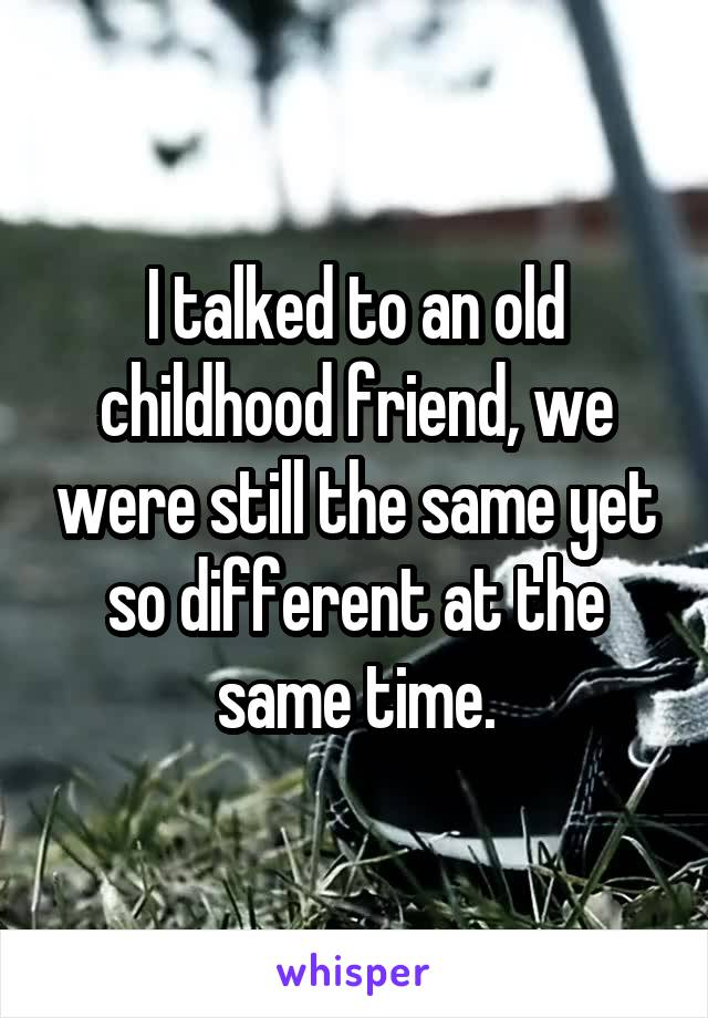I talked to an old childhood friend, we were still the same yet so different at the same time.