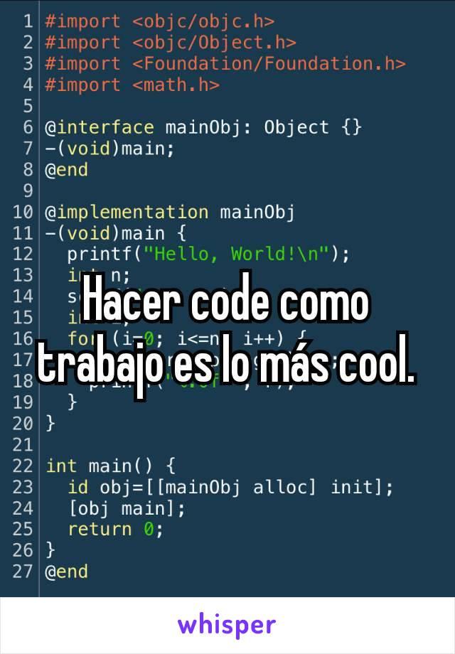 Hacer code como trabajo es lo más cool.