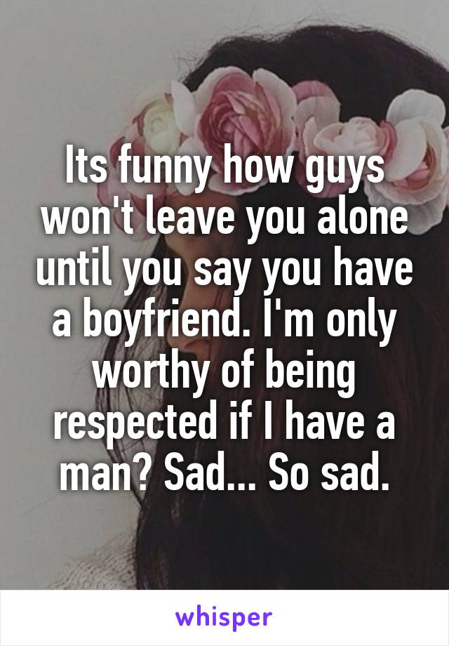Its funny how guys won't leave you alone until you say you have a boyfriend. I'm only worthy of being respected if I have a man? Sad... So sad.