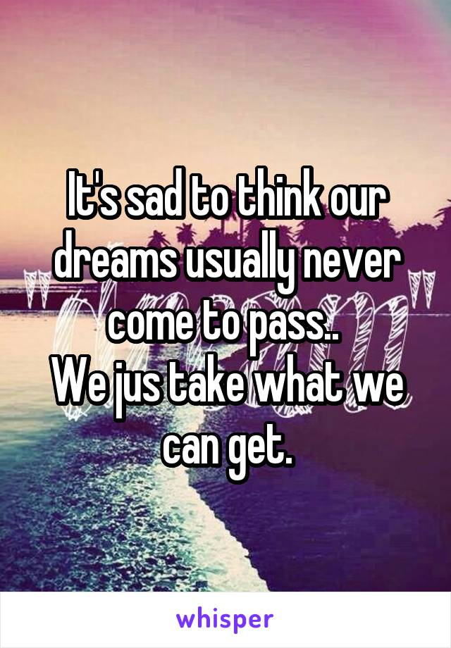 It's sad to think our dreams usually never come to pass..  We jus take what we can get.