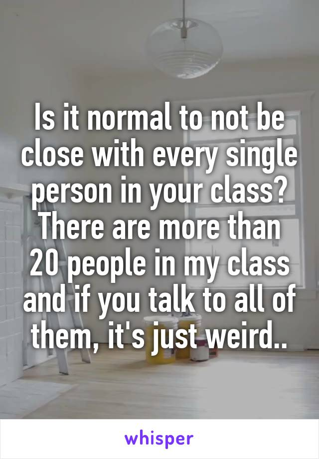 Is it normal to not be close with every single person in your class? There are more than 20 people in my class and if you talk to all of them, it's just weird..