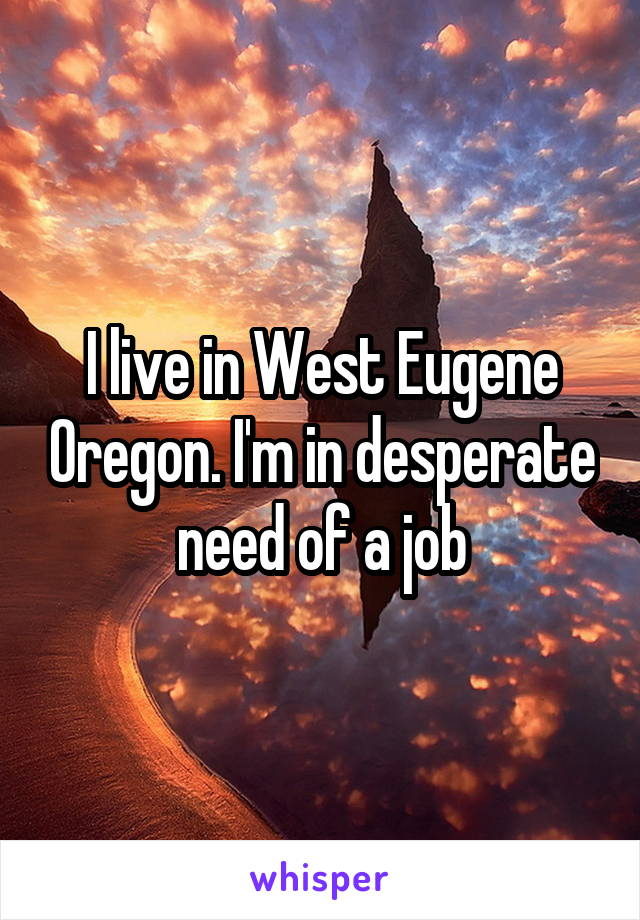 I live in West Eugene Oregon. I'm in desperate need of a job