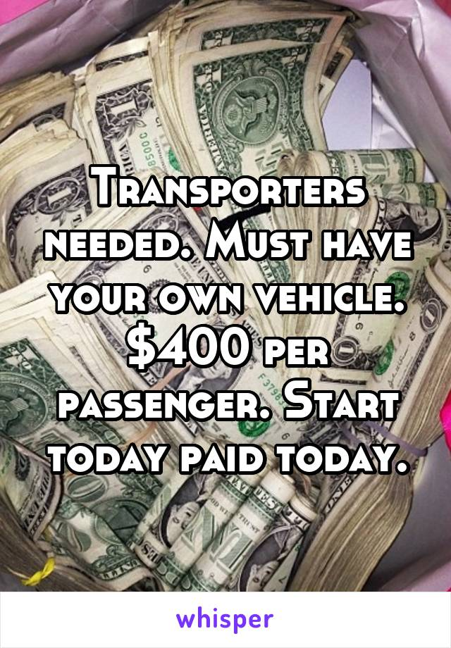 Transporters needed. Must have your own vehicle. $400 per passenger. Start today paid today.