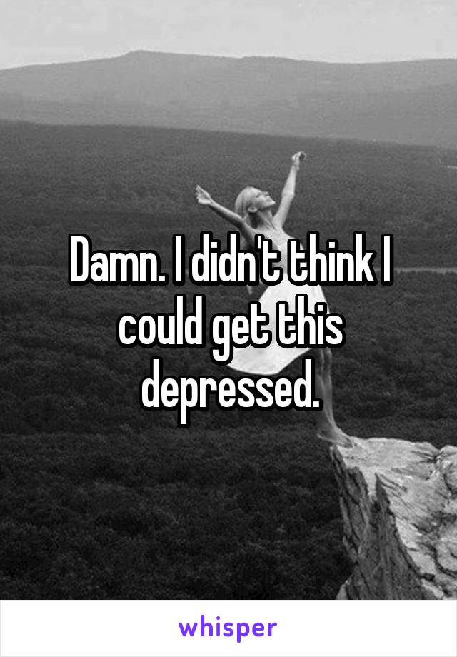 Damn. I didn't think I could get this depressed.