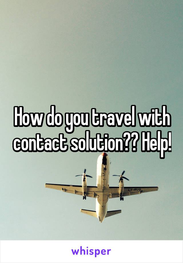 How do you travel with contact solution?? Help!