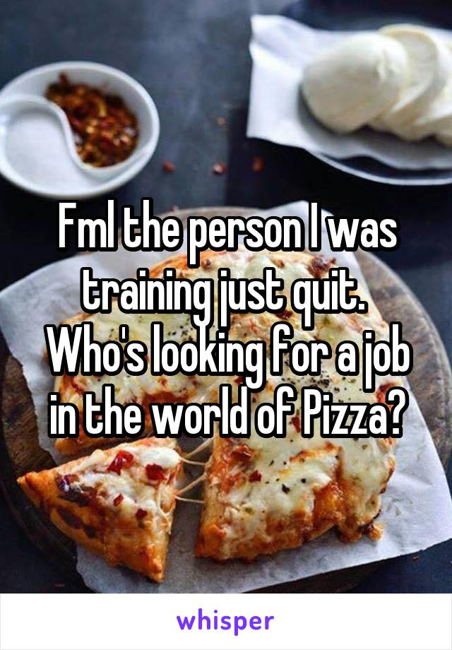 Fml the person I was training just quit.  Who's looking for a job in the world of Pizza?