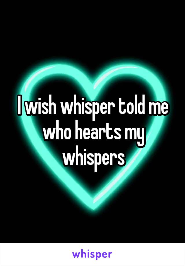 I wish whisper told me who hearts my whispers