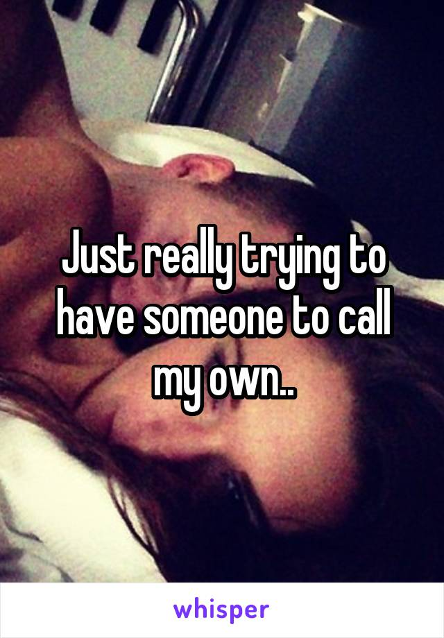 Just really trying to have someone to call my own..